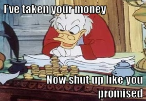 "It's Scrooge McDuck, saying, ""I've taken your money, now shut up like you promised"""