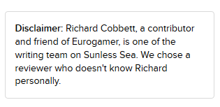 A disclaimer statement that says: Disclaimer: Richard Cobbett, a contributor and friend of Eurogamer, is one of the writing team on Sunless Sea. We chose a reviewer who doesn't know Richard personally.
